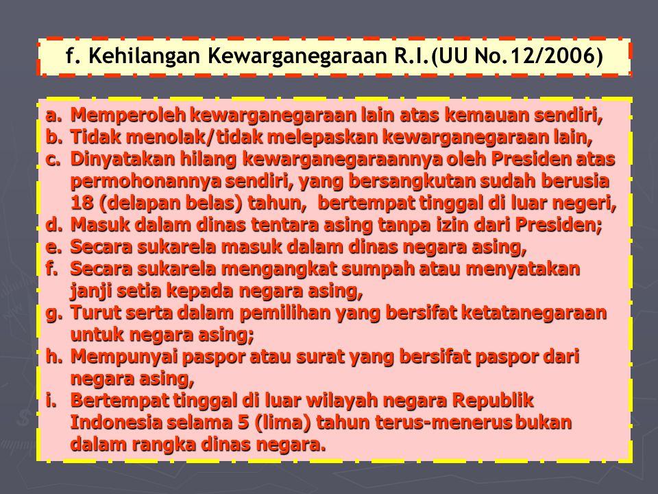 f. Kehilangan Kewarganegaraan R.I.(UU No.12/2006) a.Memperoleh kewarganegaraan lain atas kemauan sendiri, b.Tidak menolak/tidak melepaskan kewarganega