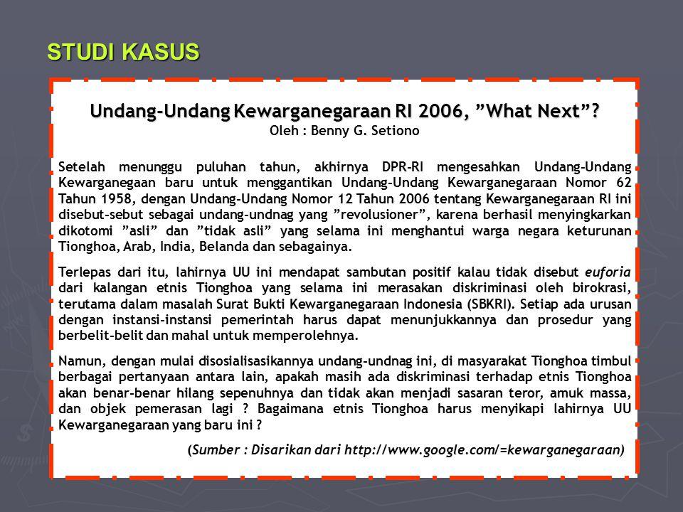 """STUDI KASUS Undang-Undang Kewarganegaraan RI 2006, """"What Next""""? Undang-Undang Kewarganegaraan RI 2006, """"What Next""""? Oleh : Benny G. Setiono Setelah me"""