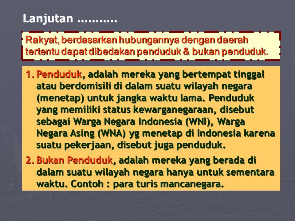Lanjutan........... Rakyat, berdasarkan hubungannya dengan daerah tertentu dapat dibedakan penduduk & bukan penduduk. 1.Penduduk, adalah mereka yang b