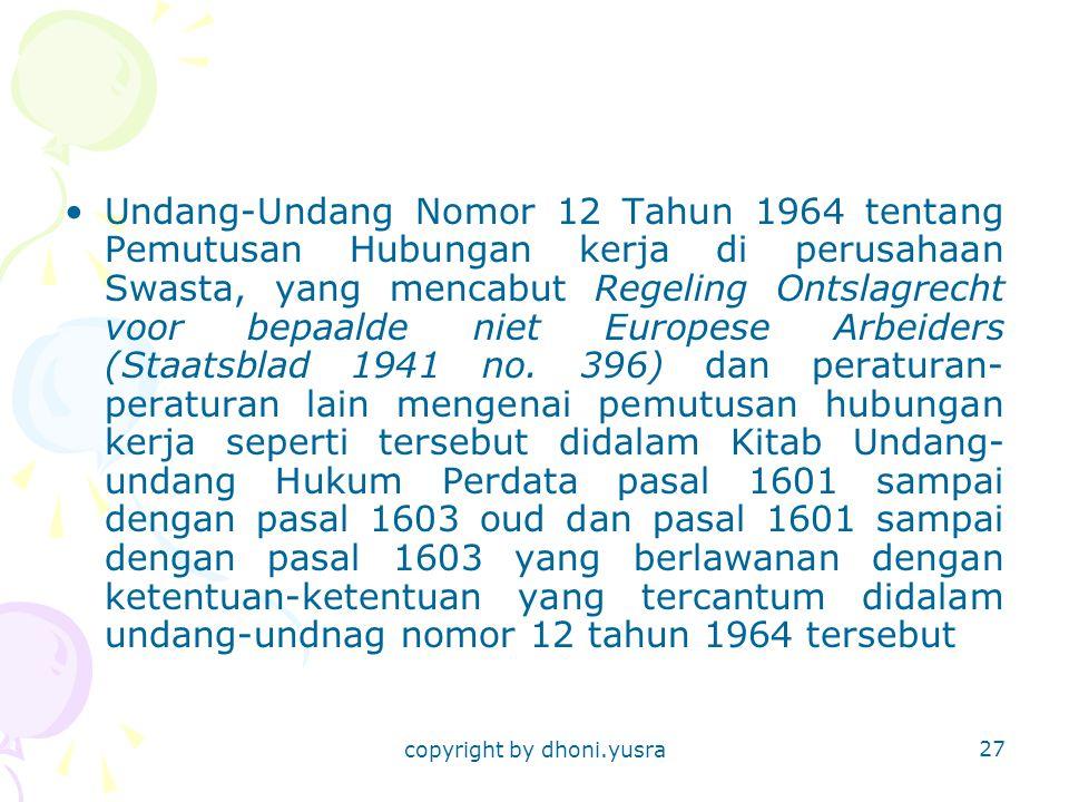copyright by dhoni.yusra 27 Undang-Undang Nomor 12 Tahun 1964 tentang Pemutusan Hubungan kerja di perusahaan Swasta, yang mencabut Regeling Ontslagrecht voor bepaalde niet Europese Arbeiders (Staatsblad 1941 no.
