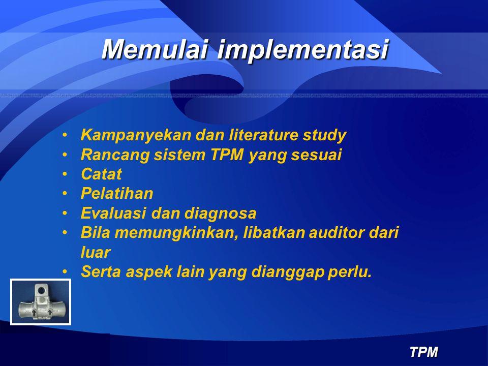 Memulai implementasi TPM Kampanyekan dan literature study Rancang sistem TPM yang sesuai Catat Pelatihan Evaluasi dan diagnosa Bila memungkinkan, liba