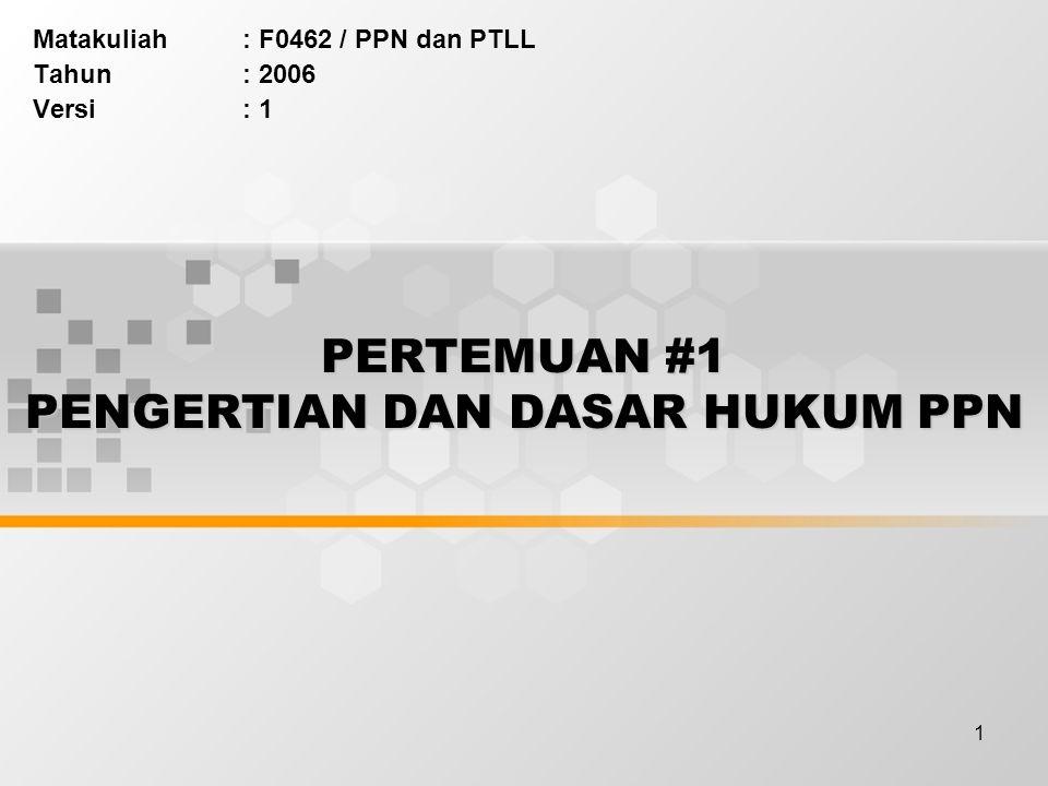 1 PERTEMUAN #1 PENGERTIAN DAN DASAR HUKUM PPN Matakuliah: F0462 / PPN dan PTLL Tahun: 2006 Versi: 1