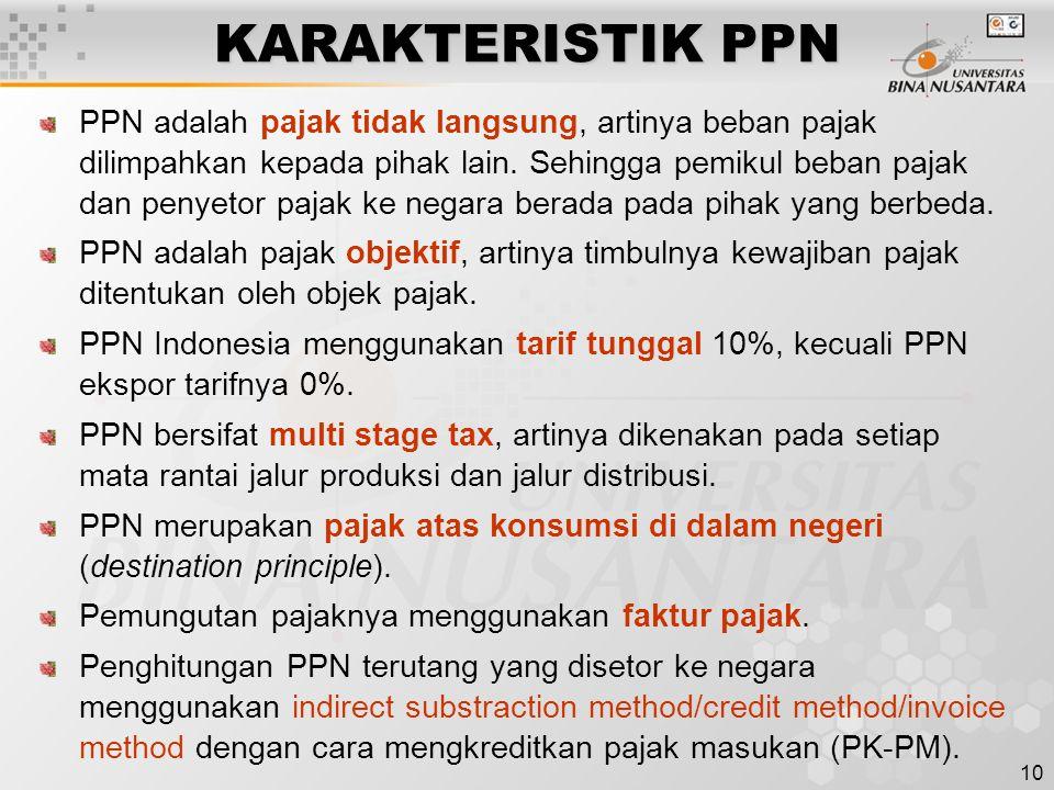 10 KARAKTERISTIK PPN PPN adalah pajak tidak langsung, artinya beban pajak dilimpahkan kepada pihak lain. Sehingga pemikul beban pajak dan penyetor paj