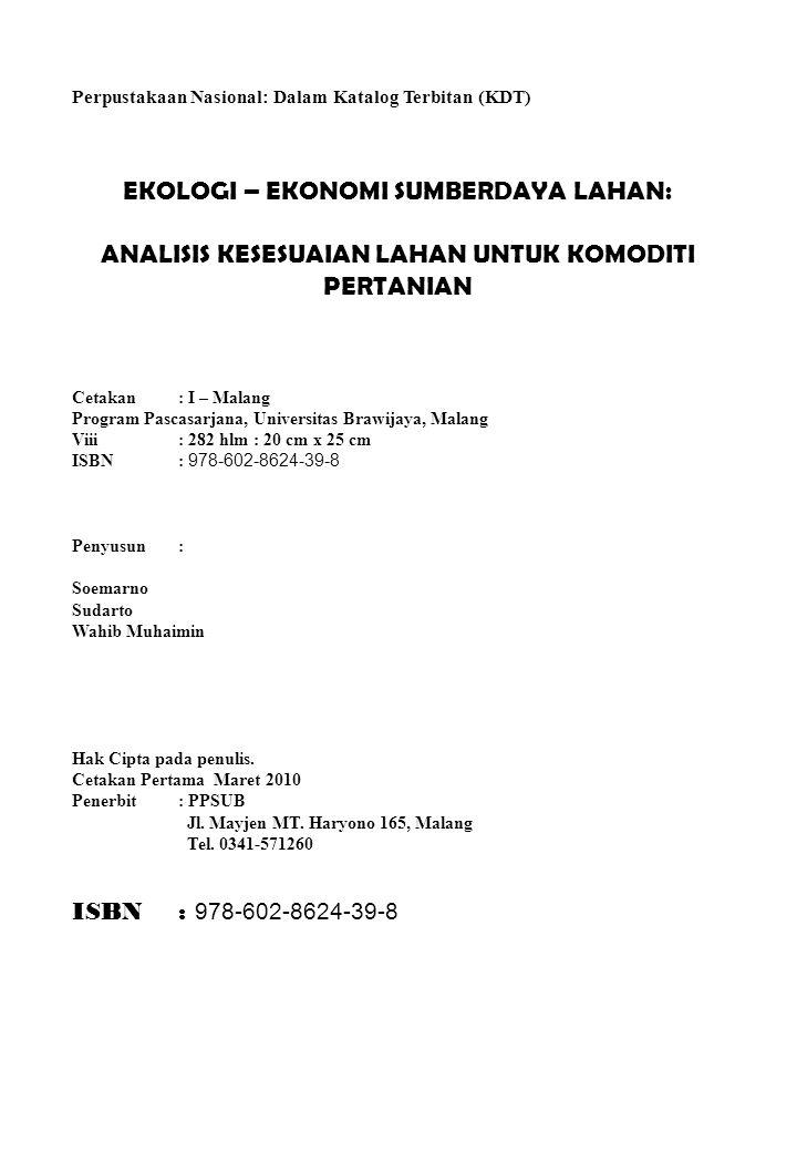 Perpustakaan Nasional: Dalam Katalog Terbitan (KDT) EKOLOGI – EKONOMI SUMBERDAYA LAHAN: ANALISIS KESESUAIAN LAHAN UNTUK KOMODITI PERTANIAN Cetakan : I – Malang Program Pascasarjana, Universitas Brawijaya, Malang Viii : 282 hlm : 20 cm x 25 cm ISBN: 978-602-8624-39-8 Penyusun: Soemarno Sudarto Wahib Muhaimin Hak Cipta pada penulis.