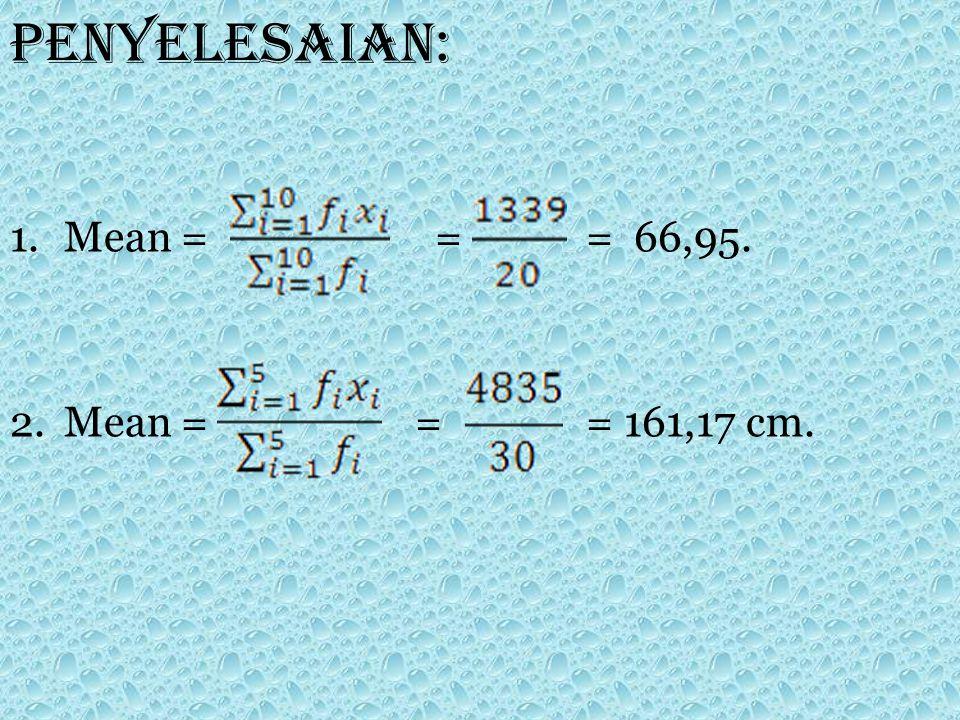 Penyelesaian: 1.Mean = = = 66,95. 2.Mean = = = 161,17 cm.