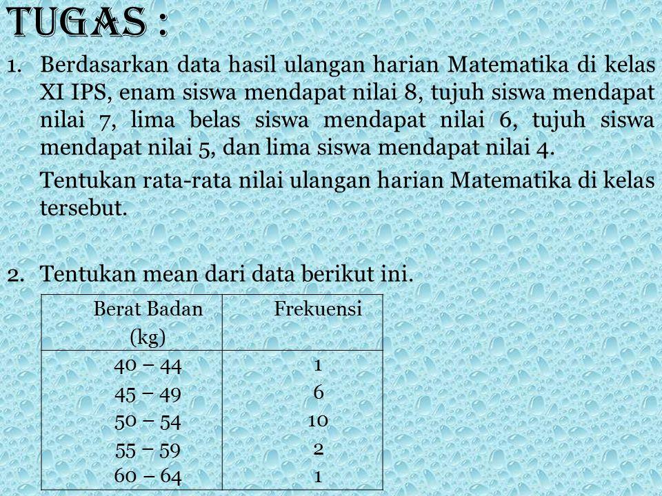 Tugas : 1.Berdasarkan data hasil ulangan harian Matematika di kelas XI IPS, enam siswa mendapat nilai 8, tujuh siswa mendapat nilai 7, lima belas sisw