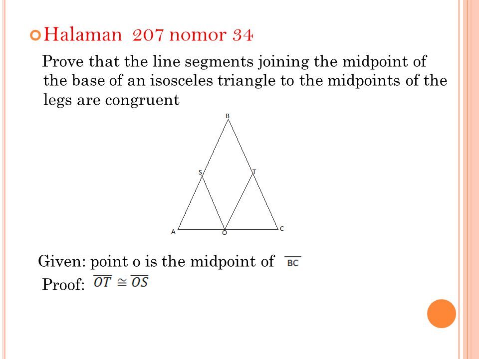 Halaman 207 nomor 34 Prove that the line segments joining the midpoint of the base of an isosceles triangle to the midpoints of the legs are congruent Given: point o is the midpoint of Proof: