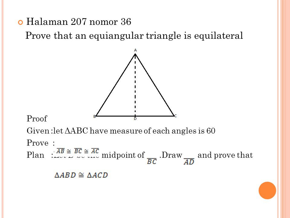 Halaman 207 nomor 36 Prove that an equiangular triangle is equilateral Proof Given :let ΔABC have measure of each angles is 60 Prove : Plan :Let D be the midpoint of.Draw and prove that