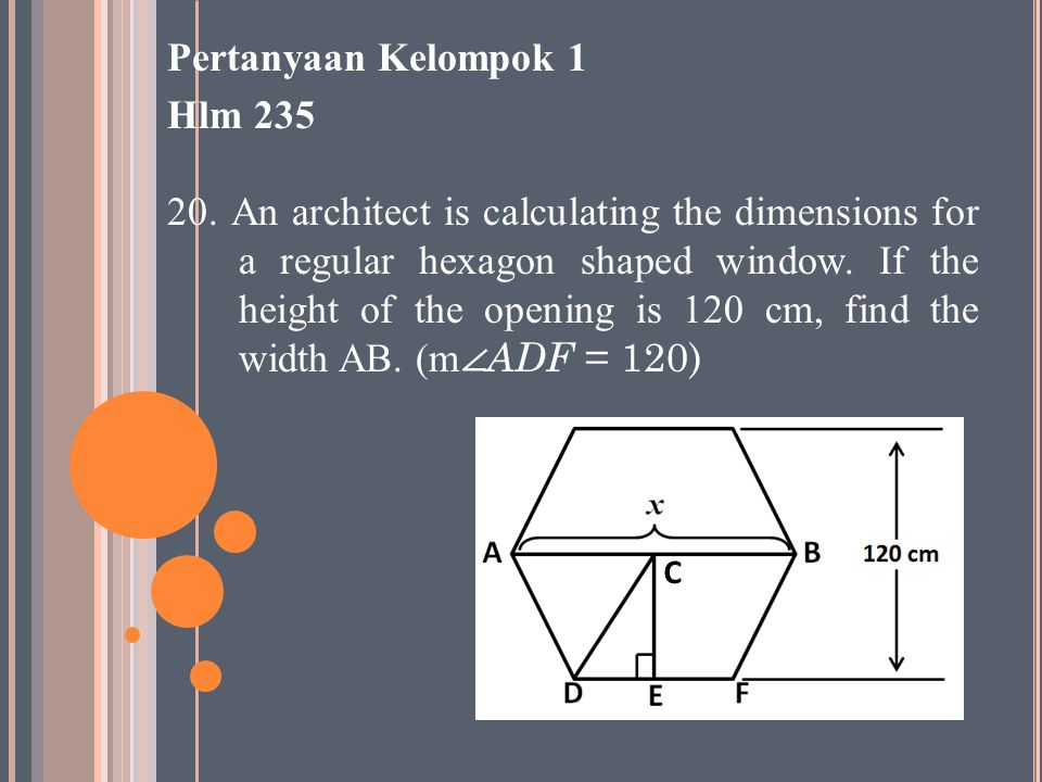 Pertanyaan Kelompok 1 Hlm 235 20. An architect is calculating the dimensions for a regular hexagon shaped window. If the height of the opening is 120