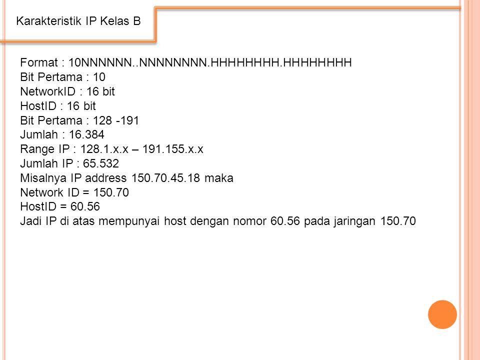 Karakteristik IP Kelas B Format : 10NNNNNN..NNNNNNNN.HHHHHHHH.HHHHHHHH Bit Pertama : 10 NetworkID : 16 bit HostID : 16 bit Bit Pertama : 128 -191 Jumlah : 16.384 Range IP : 128.1.x.x – 191.155.x.x Jumlah IP : 65.532 Misalnya IP address 150.70.45.18 maka Network ID = 150.70 HostID = 60.56 Jadi IP di atas mempunyai host dengan nomor 60.56 pada jaringan 150.70