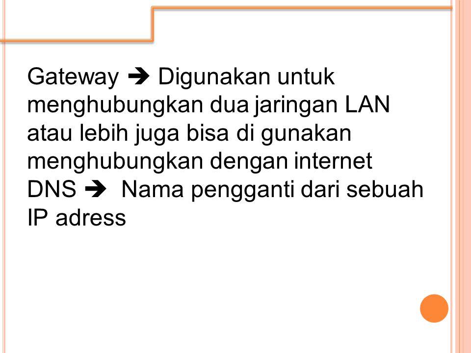 Gateway  Digunakan untuk menghubungkan dua jaringan LAN atau lebih juga bisa di gunakan menghubungkan dengan internet DNS  Nama pengganti dari sebuah IP adress