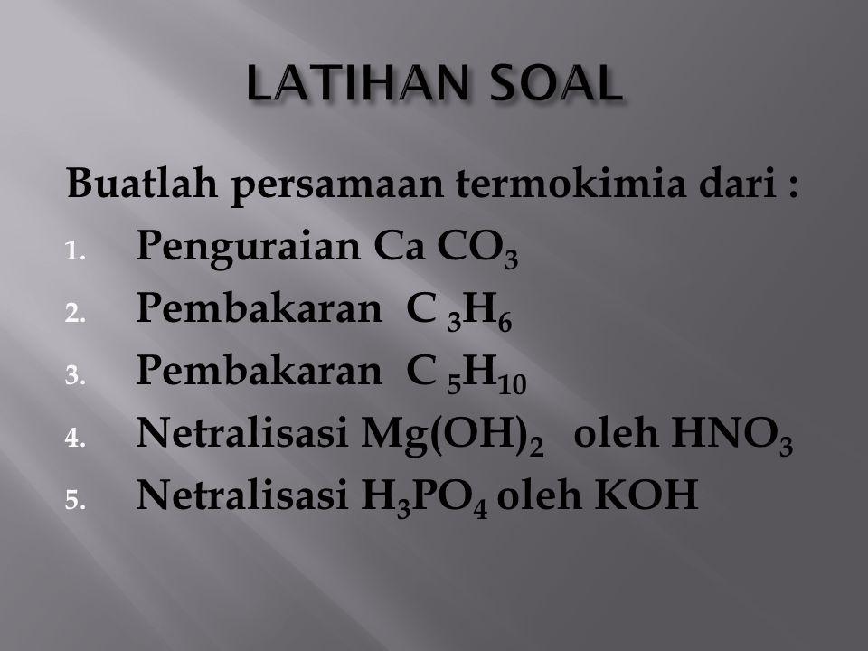 Buatlah persamaan termokimia dari : 1. Penguraian Ca CO 3 2. Pembakaran C 3 H 6 3. Pembakaran C 5 H 10 4. Netralisasi Mg(OH) 2 oleh HNO 3 5. Netralisa