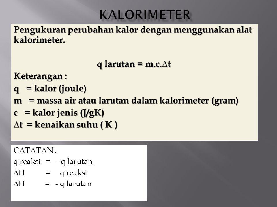 Pengukuran perubahan kalor dengan menggunakan alat kalorimeter. q larutan = m.c.∆t Keterangan : q = kalor (joule) m = massa air atau larutan dalam kal