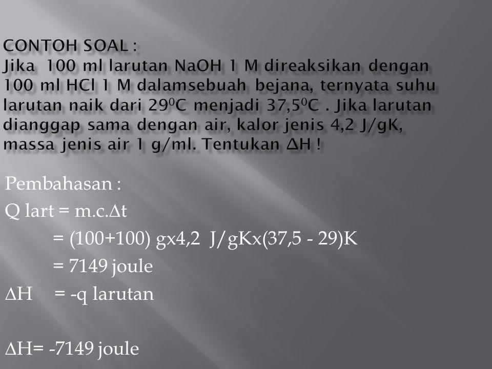 Pembahasan : Q lart = m.c.∆t = (100+100) gx4,2 J/gKx(37,5 - 29)K = 7149 joule ∆H= -q larutan ∆H= -7149 joule