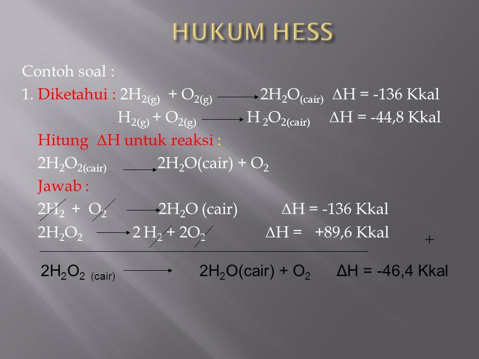 Contoh soal : 1. Diketahui : 2H 2(g) + O 2(g) 2H 2 O (cair) Δ H = -136 Kkal H 2(g) + O 2(g) H 2 O 2(cair) Δ H = -44,8 Kkal Hitung Δ H untuk reaksi : 2
