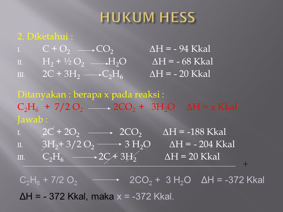 2. Diketahui : I. C + O 2 CO 2 Δ H = - 94 Kkal II. H 2 + ½ O 2 H 2 O Δ H = - 68 Kkal III. 2C + 3H 2 C 2 H 6 Δ H = - 20 Kkal Ditanyakan : berapa x pada