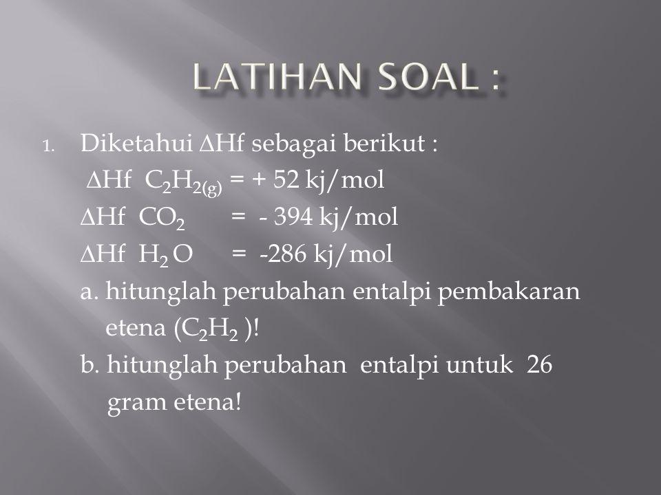 1. Diketahui ∆Hf sebagai berikut : ∆Hf C 2 H 2(g) = + 52 kj/mol ∆Hf CO 2 = - 394 kj/mol ∆Hf H 2 O = -286 kj/mol a. hitunglah perubahan entalpi pembaka