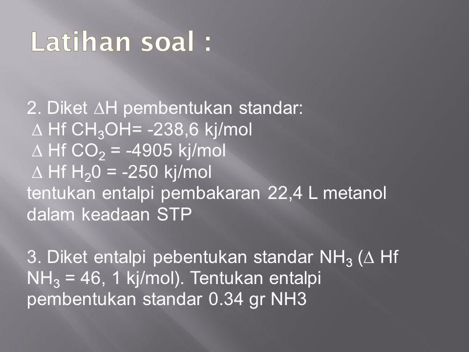 2. Diket ∆H pembentukan standar: ∆ Hf CH 3 OH= -238,6 kj/mol ∆ Hf CO 2 = -4905 kj/mol ∆ Hf H 2 0 = -250 kj/mol tentukan entalpi pembakaran 22,4 L meta
