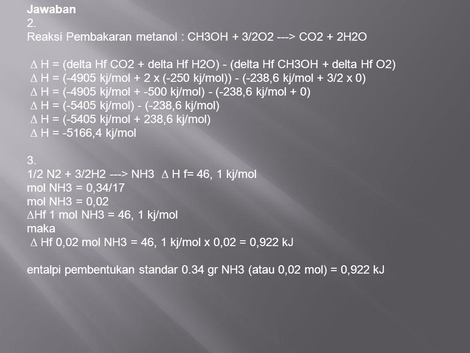 Jawaban 2. Reaksi Pembakaran metanol : CH3OH + 3/2O2 ---> CO2 + 2H2O ∆ H = (delta Hf CO2 + delta Hf H2O) - (delta Hf CH3OH + delta Hf O2) ∆ H = (-4905