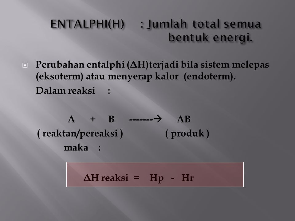  Perubahan entalphi ( Δ H)terjadi bila sistem melepas (eksoterm) atau menyerap kalor (endoterm). Dalam reaksi : A + B -------  AB ( reaktan/pereaksi