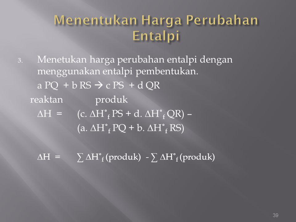 3. Menetukan harga perubahan entalpi dengan menggunakan entalpi pembentukan. a PQ + b RS  c PS + d QR reaktan produk ∆H = (c. ∆H˚ f PS + d. ∆H˚ f QR)