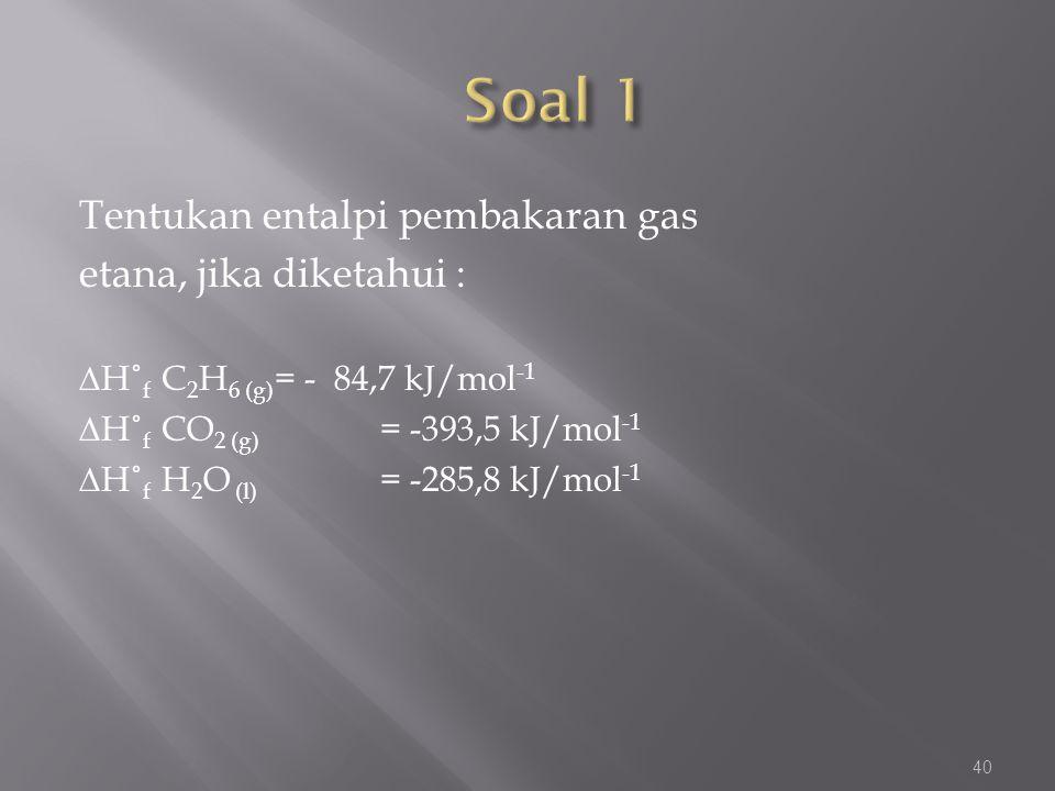 Tentukan entalpi pembakaran gas etana, jika diketahui : ∆H˚ f C 2 H 6 (g) = - 84,7 kJ/mol -1 ∆H˚ f CO 2 (g) = -393,5 kJ/mol -1 ∆H˚ f H 2 O (l) = -285,