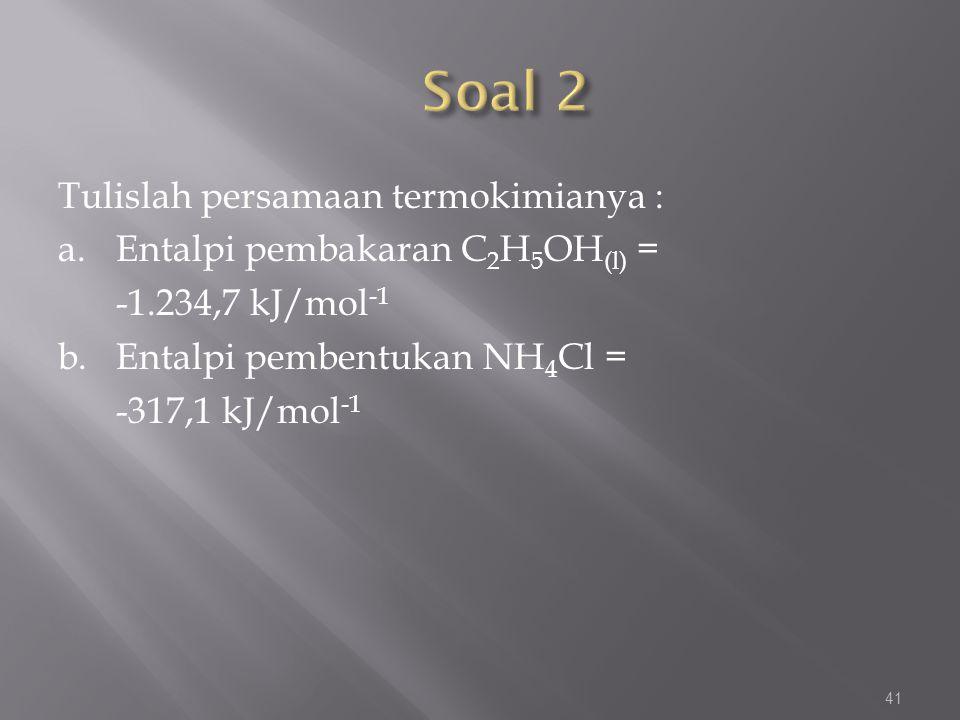 Tulislah persamaan termokimianya : a.Entalpi pembakaran C 2 H 5 OH (l) = -1.234,7 kJ/mol -1 b.Entalpi pembentukan NH 4 Cl = -317,1 kJ/mol -1 41