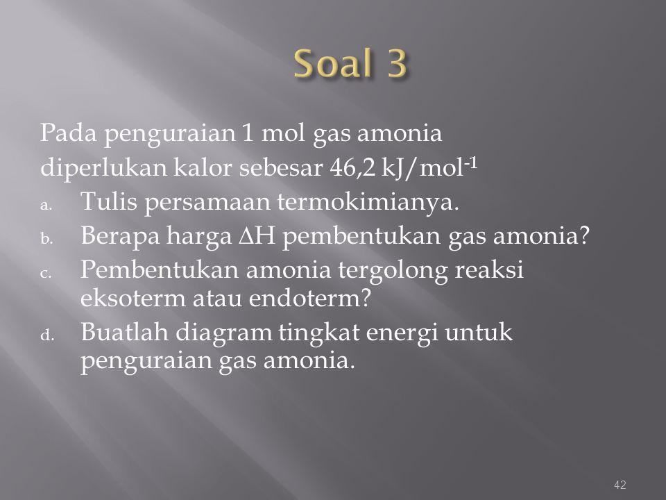 Pada penguraian 1 mol gas amonia diperlukan kalor sebesar 46,2 kJ/mol -1 a. Tulis persamaan termokimianya. b. Berapa harga ∆H pembentukan gas amonia?