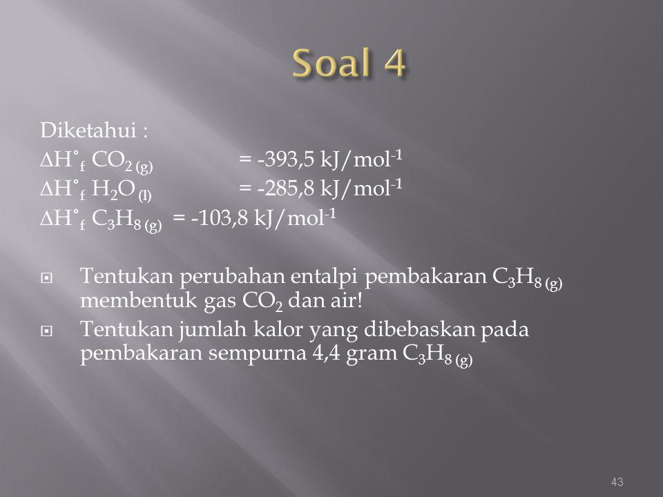 Diketahui : ∆H˚ f CO 2 (g) = -393,5 kJ/mol -1 ∆H˚ f H 2 O (l) = -285,8 kJ/mol -1 ∆H˚ f C 3 H 8 (g) = -103,8 kJ/mol -1  Tentukan perubahan entalpi pem