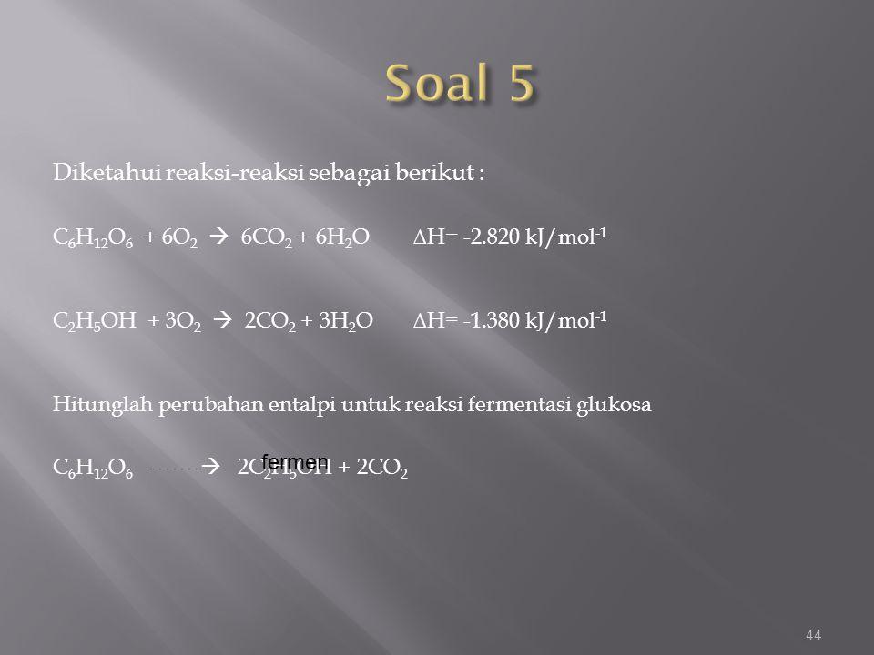 Diketahui reaksi-reaksi sebagai berikut : C 6 H 12 O 6 + 6O 2  6CO 2 + 6H 2 O ∆H= -2.820 kJ/mol -1 C 2 H 5 OH + 3O 2  2CO 2 + 3H 2 O ∆H= -1.380 kJ/m
