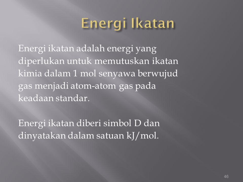 Energi ikatan adalah energi yang diperlukan untuk memutuskan ikatan kimia dalam 1 mol senyawa berwujud gas menjadi atom-atom gas pada keadaan standar.