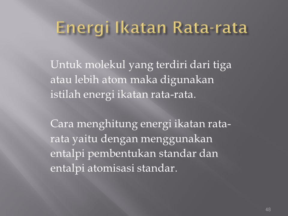 Untuk molekul yang terdiri dari tiga atau lebih atom maka digunakan istilah energi ikatan rata-rata. Cara menghitung energi ikatan rata- rata yaitu de