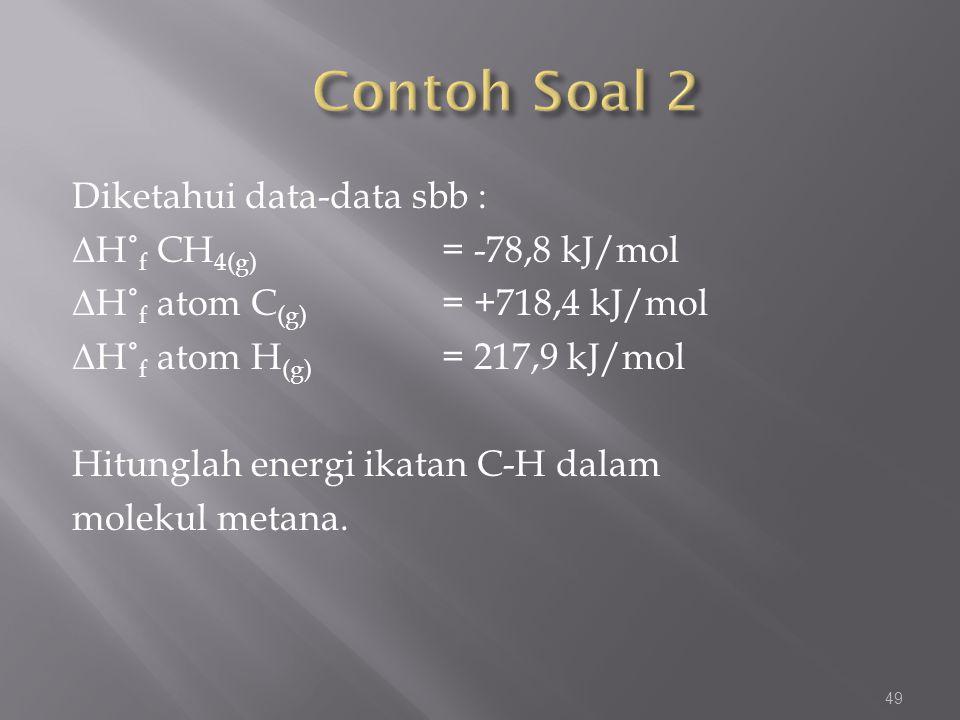 Diketahui data-data sbb : Δ H˚ f CH 4(g) = -78,8 kJ/mol Δ H˚ f atom C (g) = +718,4 kJ/mol Δ H˚ f atom H (g) = 217,9 kJ/mol Hitunglah energi ikatan C-H