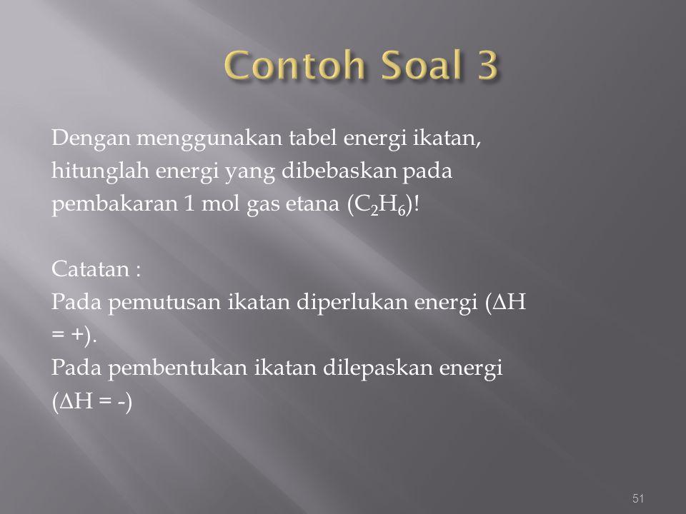 Dengan menggunakan tabel energi ikatan, hitunglah energi yang dibebaskan pada pembakaran 1 mol gas etana (C 2 H 6 )! Catatan : Pada pemutusan ikatan d