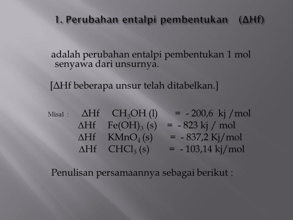 adalah perubahan entalpi pembentukan 1 mol senyawa dari unsurnya. [ Δ Hf beberapa unsur telah ditabelkan.] Misal : Δ Hf CH 3 OH (l) = - 200,6 kj /mol