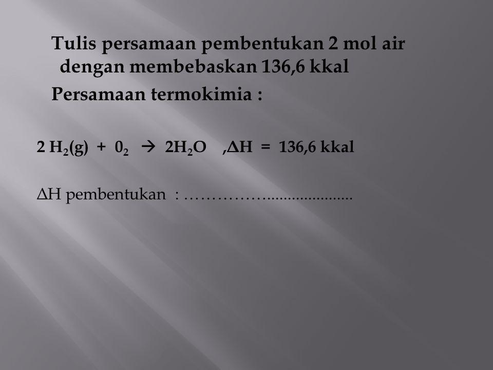 Tulis persamaan pembentukan 2 mol air dengan membebaskan 136,6 kkal Persamaan termokimia : 2 H 2 (g) + 0 2  2H 2 O, Δ H = 136,6 kkal Δ H pembentukan