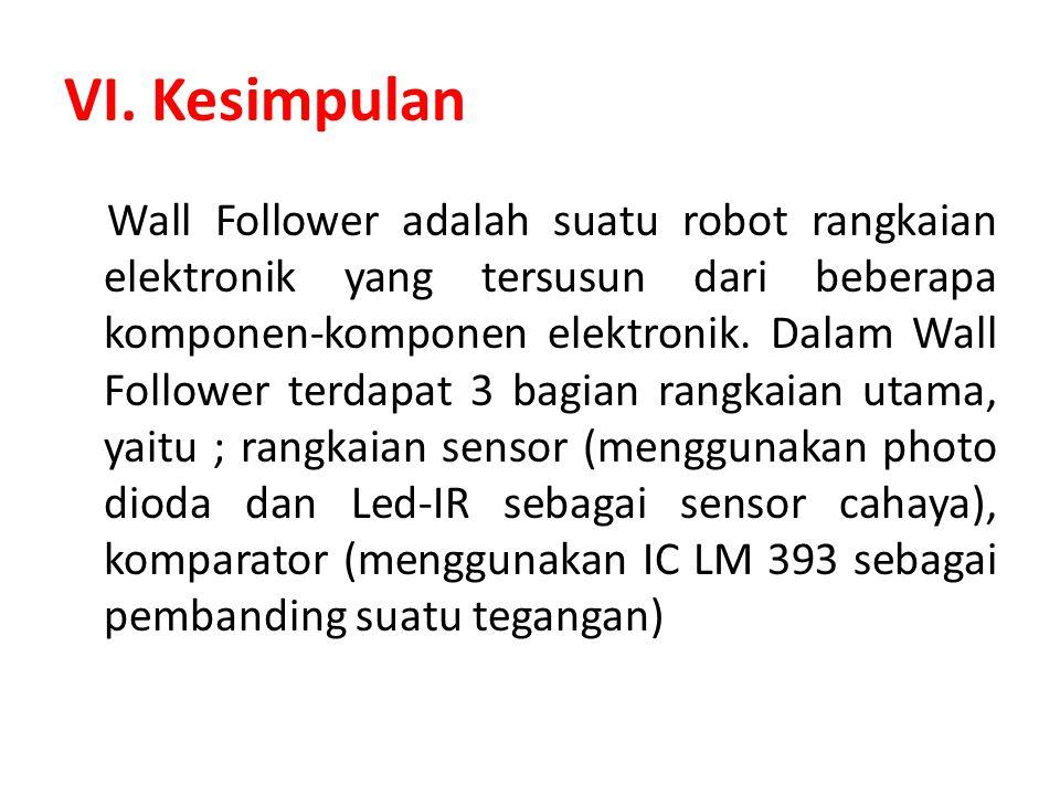 VI. Kesimpulan Wall Follower adalah suatu robot rangkaian elektronik yang tersusun dari beberapa komponen-komponen elektronik. Dalam Wall Follower ter