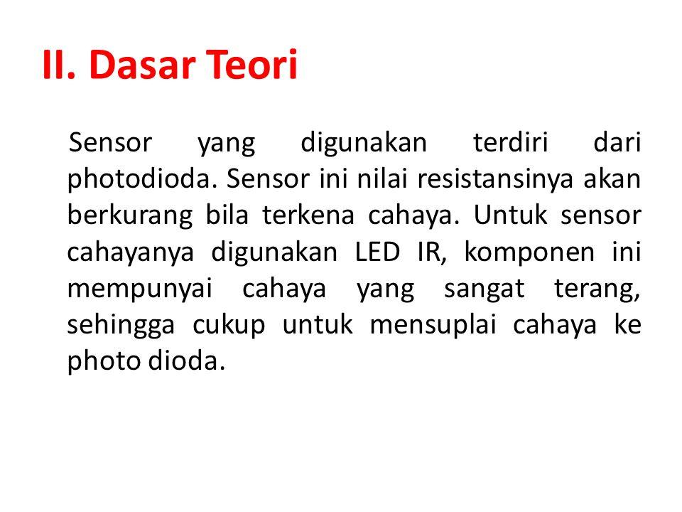 II. Dasar Teori Sensor yang digunakan terdiri dari photodioda. Sensor ini nilai resistansinya akan berkurang bila terkena cahaya. Untuk sensor cahayan