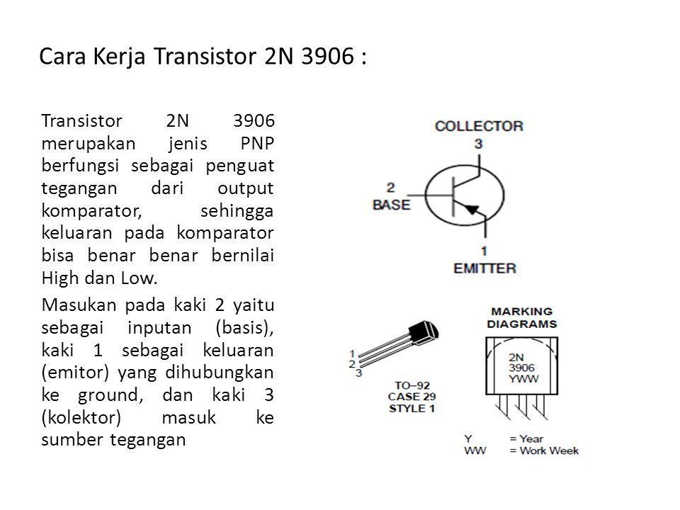 Cara Kerja Transistor 2N 3906 : Transistor 2N 3906 merupakan jenis PNP berfungsi sebagai penguat tegangan dari output komparator, sehingga keluaran pa