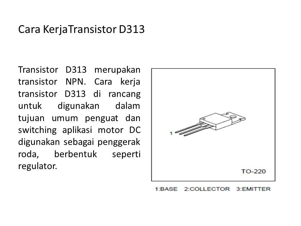Cara KerjaTransistor D313 Transistor D313 merupakan transistor NPN. Cara kerja transistor D313 di rancang untuk digunakan dalam tujuan umum penguat da
