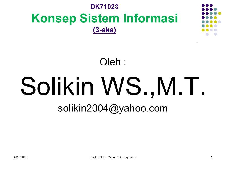 4/23/2015handout-SI-032204 KSI -by:sol s-1 DK71023 Konsep Sistem Informasi (3-sks) Oleh : Solikin WS.,M.T.