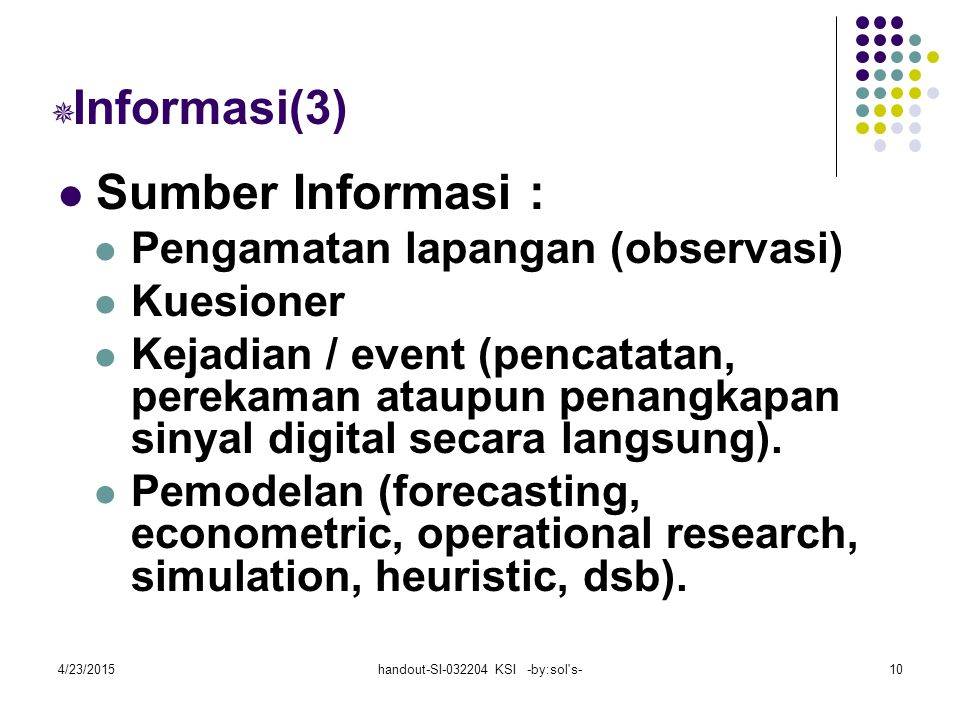 4/23/2015handout-SI-032204 KSI -by:sol s-10  Informasi(3) Sumber Informasi : Pengamatan lapangan (observasi) Kuesioner Kejadian / event (pencatatan, perekaman ataupun penangkapan sinyal digital secara langsung).