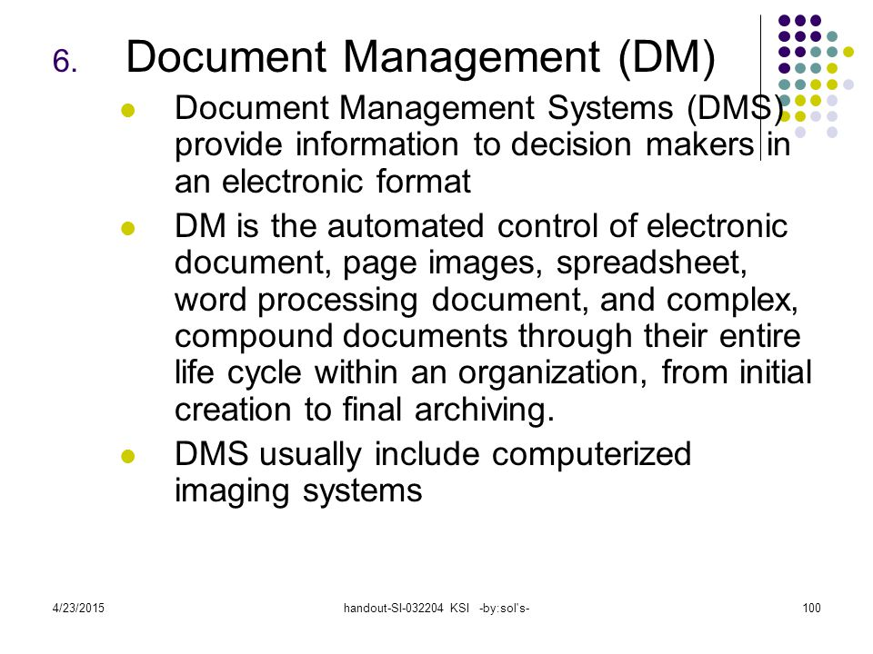 4/23/2015handout-SI-032204 KSI -by:sol's-100 6. Document Management (DM) Document Management Systems (DMS) provide information to decision makers in a