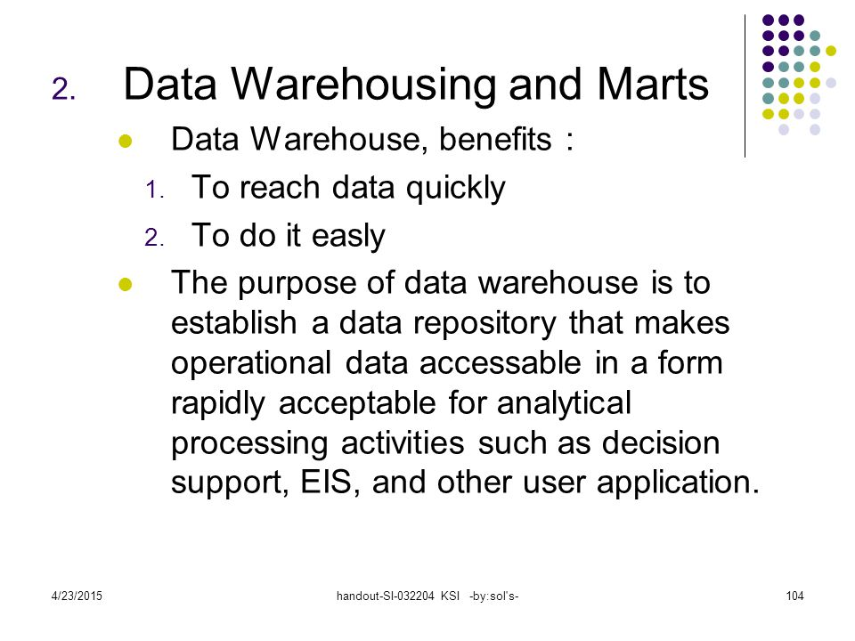 4/23/2015handout-SI-032204 KSI -by:sol's-104 2. Data Warehousing and Marts Data Warehouse, benefits : 1. To reach data quickly 2. To do it easly The p