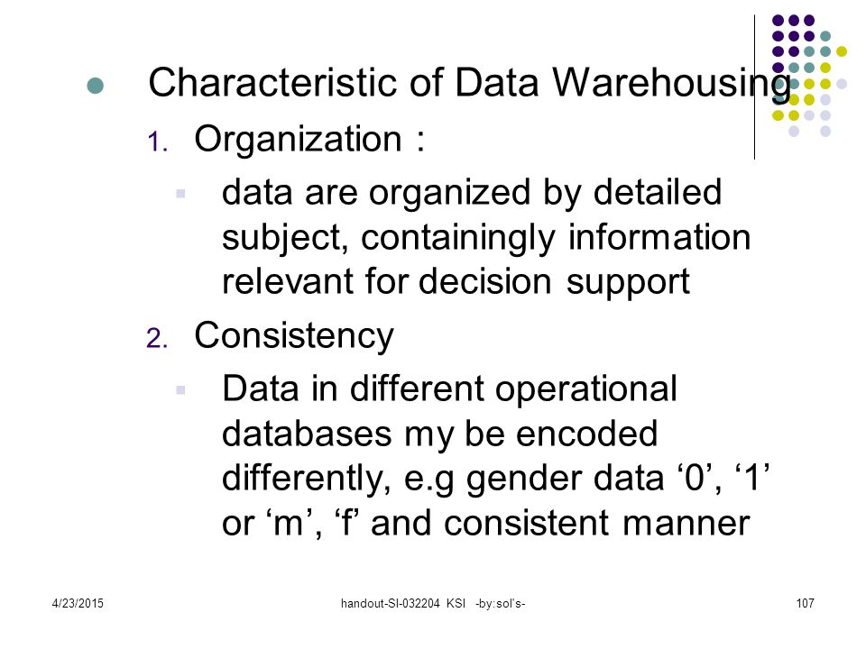 4/23/2015handout-SI-032204 KSI -by:sol's-107 Characteristic of Data Warehousing 1. Organization :  data are organized by detailed subject, containing