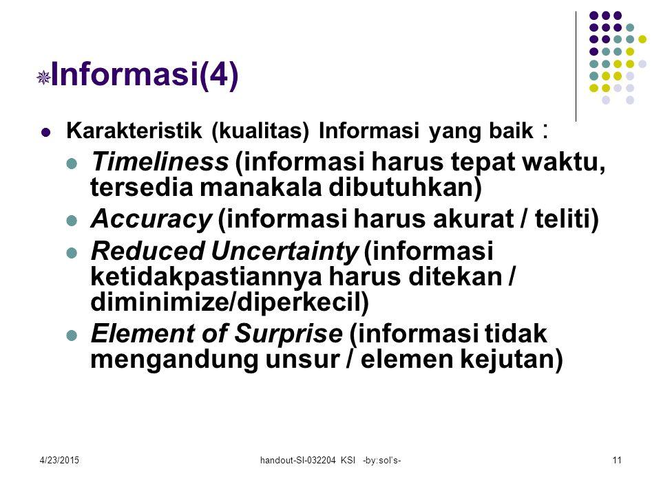 4/23/2015handout-SI-032204 KSI -by:sol s-11  Informasi(4) Karakteristik (kualitas) Informasi yang baik : Timeliness (informasi harus tepat waktu, tersedia manakala dibutuhkan) Accuracy (informasi harus akurat / teliti) Reduced Uncertainty (informasi ketidakpastiannya harus ditekan / diminimize/diperkecil) Element of Surprise (informasi tidak mengandung unsur / elemen kejutan)