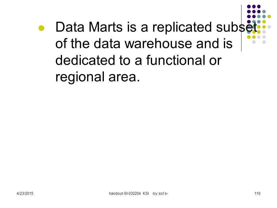 4/23/2015handout-SI-032204 KSI -by:sol s-110 Data Marts is a replicated subset of the data warehouse and is dedicated to a functional or regional area.