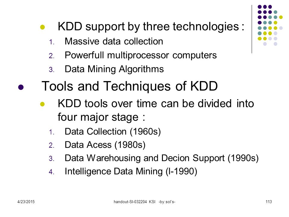 4/23/2015handout-SI-032204 KSI -by:sol's-113 KDD support by three technologies : 1. Massive data collection 2. Powerfull multiprocessor computers 3. D