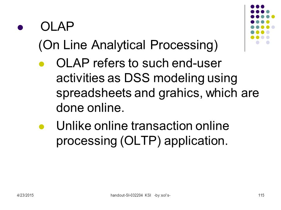 4/23/2015handout-SI-032204 KSI -by:sol's-115 OLAP (On Line Analytical Processing) OLAP refers to such end-user activities as DSS modeling using spread