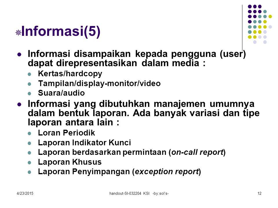 4/23/2015handout-SI-032204 KSI -by:sol s-12  Informasi(5) Informasi disampaikan kepada pengguna (user) dapat direpresentasikan dalam media : Kertas/hardcopy Tampilan/display-monitor/video Suara/audio Informasi yang dibutuhkan manajemen umumnya dalam bentuk laporan.